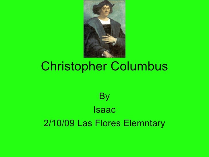 Christopher Columbus By Isaac 2/10/09 Las Flores Elemntary