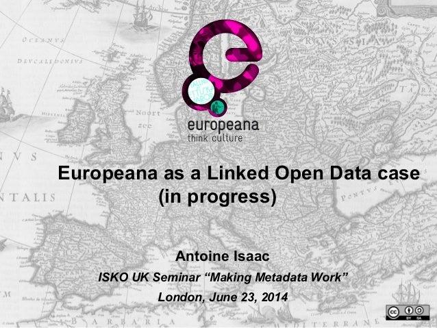 """Europeana as a Linked Open Data case (in progress) Antoine Isaac ISKO UK Seminar """"Making Metadata Work"""" London, June 23, 2..."""
