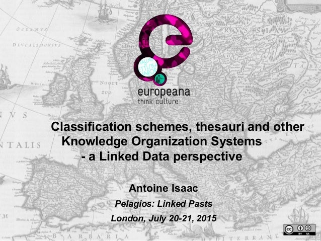 Classification schemes, thesauri and other Knowledge Organization Systems - a Linked Data perspective Antoine Isaac Pelagi...