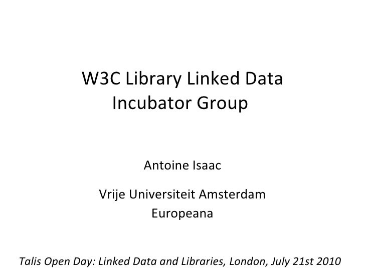 W3C Library Linked Data Incubator Group  Antoine Isaac Vrije Universiteit Amsterdam Europeana Talis Open Day: Linked Data ...