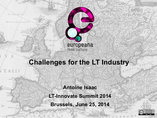 Challenges for the LT Industry Antoine Isaac LT-Innovate Summit 2014 Brussels, June 25, 2014