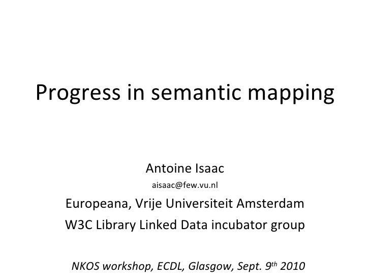 Progress in semantic mapping Antoine Isaac [email_address] Europeana, Vrije Universiteit Amsterdam W3C Library Linked Data...