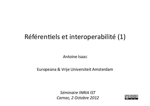 Référenels et interoperabilité (1) Antoine Isaac Europeana & Vrije Universiteit Amsterdam Séminaire...