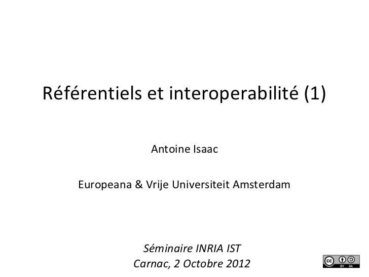 Référentiels et interoperabilité (1)                 Antoine Isaac    Europeana & Vrije Universiteit Amsterdam            ...