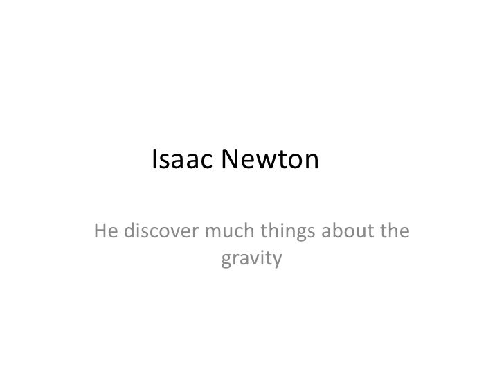 Isaac Newton	<br />He discover much things about the gravity<br />