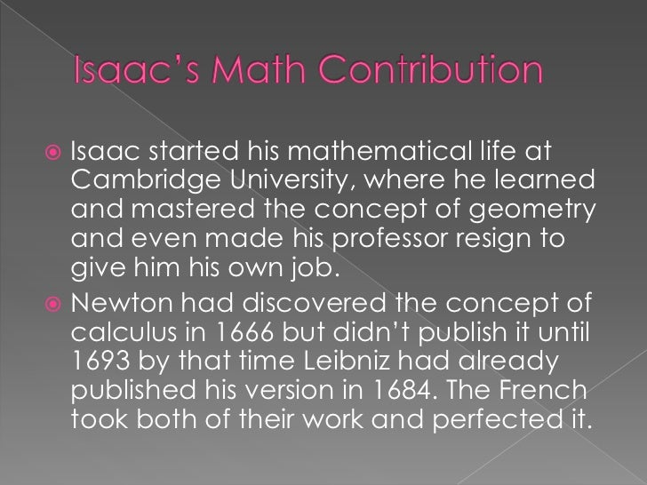the life works and contributions of isaac newton Sir isaac newton had many contributions to physics laws of motion were some of his main contributions he discovered these laws in 1687 without the laws newton discovered we would not be as far as we are today in modern physics.