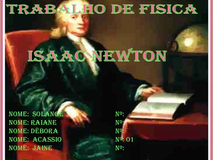 TRABALHO DE FISICA<br />ISAAC NEWTON<br />Nome:  SolangeNº: <br />Nome: Raiane Nº: <br />Nome: Débora Nº:  <br />...