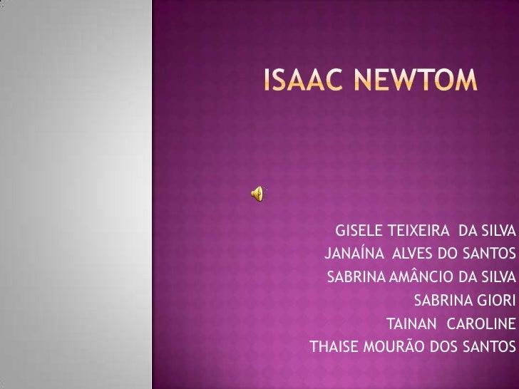 ISAAC NEWTOM<br />GISELE TEIXEIRA  DA SILVA<br />JANAÍNA  ALVES DO SANTOS<br />SABRINA AMÂNCIO DA SILVA<br />SABRINA GIORI...