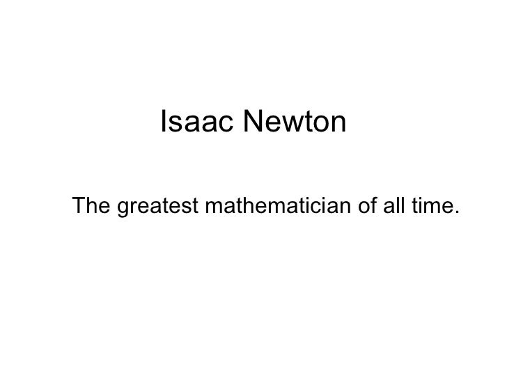 Isaac Newton The greatest mathematician of all time.