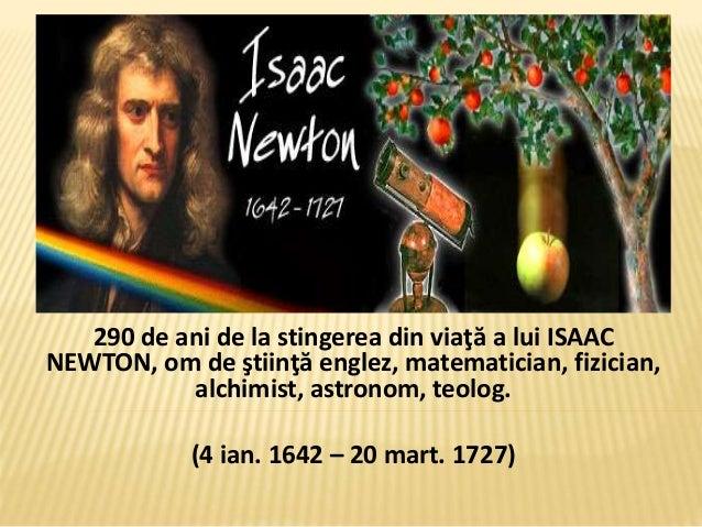 290 de ani de la stingerea din viaţă a lui ISAAC NEWTON, om de ştiinţă englez, matematician, fizician, alchimist, astronom...