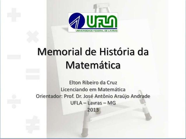 Memorial de História da Matemática Elton Ribeiro da Cruz Licenciando em Matemática Orientador: Prof. Dr. José Antônio Araú...