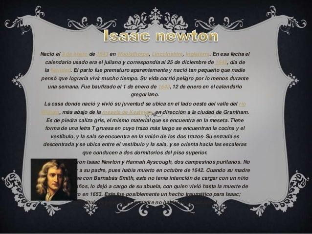 Nació el 4 de enero de 1643 en Woolsthorpe, Lincolnshire, Inglaterra. En esa fecha el  calendario usado era el juliano y c...