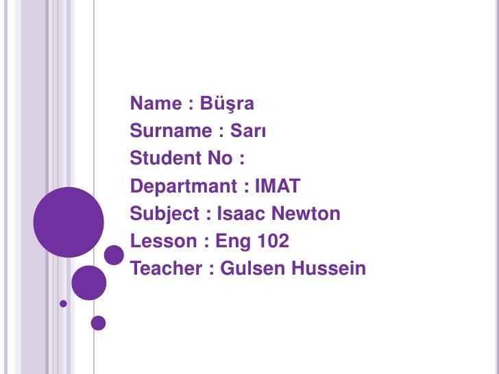 Name : BüşraSurname : SarıStudent No :Departmant : IMATSubject : Isaac NewtonLesson : Eng 102Teacher : Gulsen Hussein