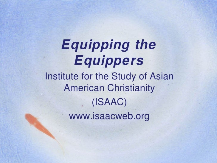 Equipping the Equippers Institute for the Study of Asian American Christianity (ISAAC) www.isaacweb.org