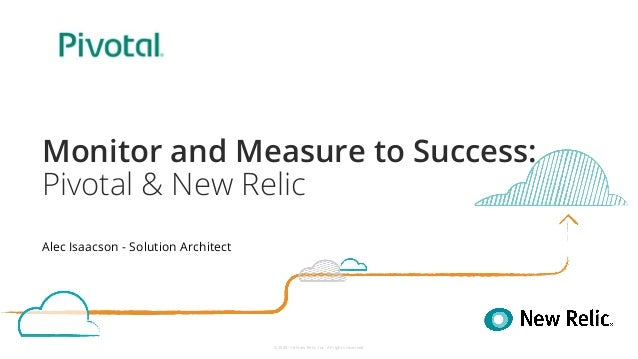 ©2008–18 New Relic, Inc. All rights reserved Monitor and Measure to Success: Pivotal & New Relic Alec Isaacson - Solution ...