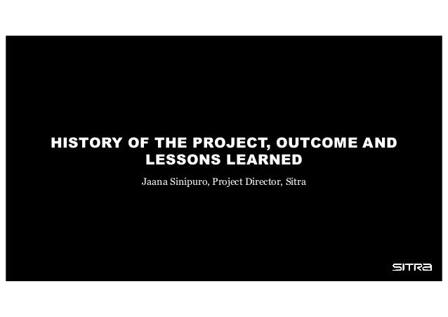 HISTORY OF THE PROJECT, OUTCOME AND LESSONS LEARNED Jaana Sinipuro, Project Director, Sitra