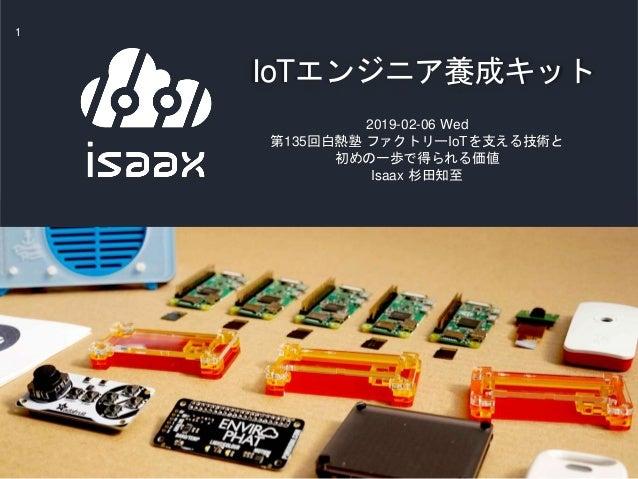 IoTエンジニア養成キット 1 2019-02-06 Wed 第135回白熱塾 ファクトリーIoTを支える技術と 初めの一歩で得られる価値 Isaax 杉田知至