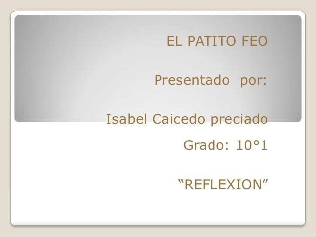 """EL PATITO FEO      Presentado por:Isabel Caicedo preciado          Grado: 10°1          """"REFLEXION"""""""