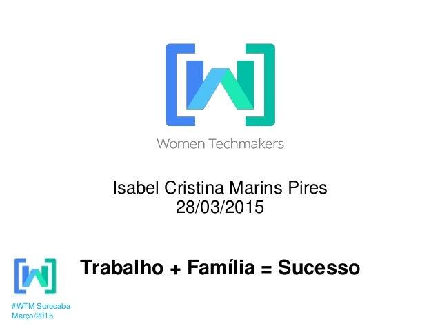 Isabel Cristina Marins Pires 28/03/2015 Trabalho + Família = Sucesso #WTM Sorocaba Março/2015