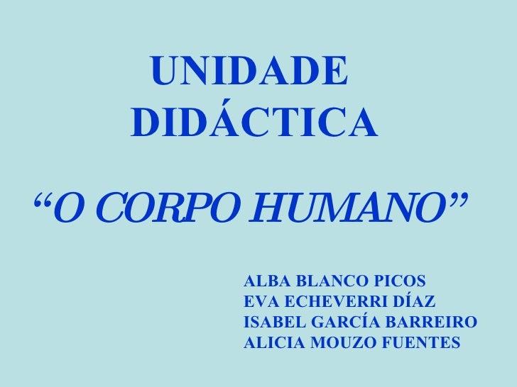 """UNIDADE DIDÁCTICA """" O CORPO HUMANO""""  ALBA BLANCO PICOS EVA ECHEVERRI DÍAZ ISABEL GARCÍA BARREIRO ALICIA MOUZO FUENTES"""