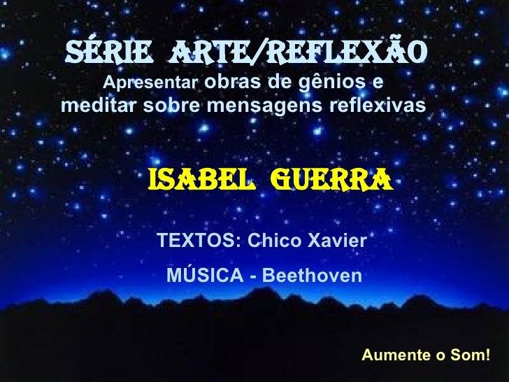 SÉRIE  ARTE/REFLEXÃO Apresentar  obras de gênios e  meditar sobre mensagens reflexivas   ISABEL  GUERRA TEXTOS: Chico Xavi...
