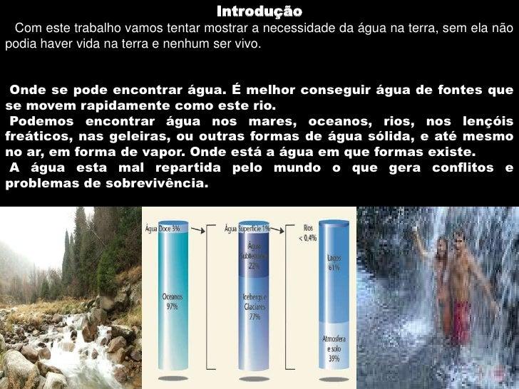 Introdução Com este trabalho vamos tentar mostrar a necessidade da água na terra, sem ela não podia haver vida na terra e ...