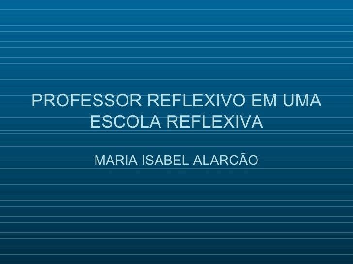 PROFESSOR REFLEXIVO EM UMA     ESCOLA REFLEXIVA     MARIA ISABEL ALARCÃO