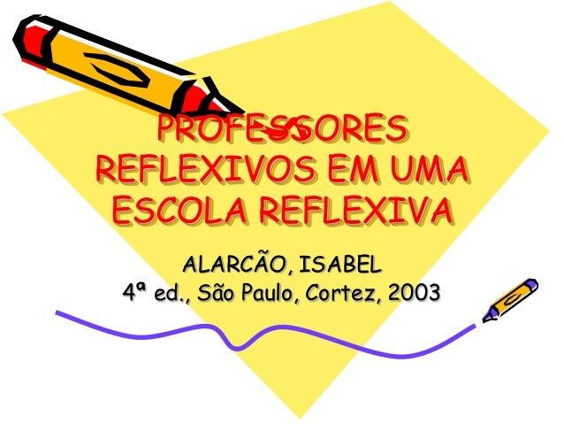 PROFESSORESREFLEXIVOS EM UMA ESCOLA REFLEXIVA       ALARCÃO, ISABEL 4ª ed., São Paulo, Cortez, 2003