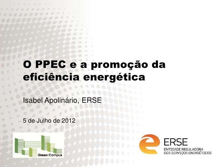 O PPEC e a promoção daeficiência energéticaIsabel Apolinário, ERSE5 de Julho de 2012