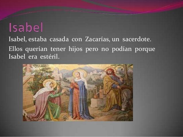 Isabel, estaba casada con Zacarías, un sacerdote.Ellos querían tener hijos pero no podían porqueIsabel era estéril.
