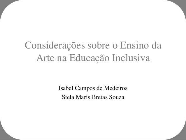 Considerações sobre o Ensino da  Arte na Educação Inclusiva       Isabel Campos de Medeiros         Stela Maris Bretas Souza