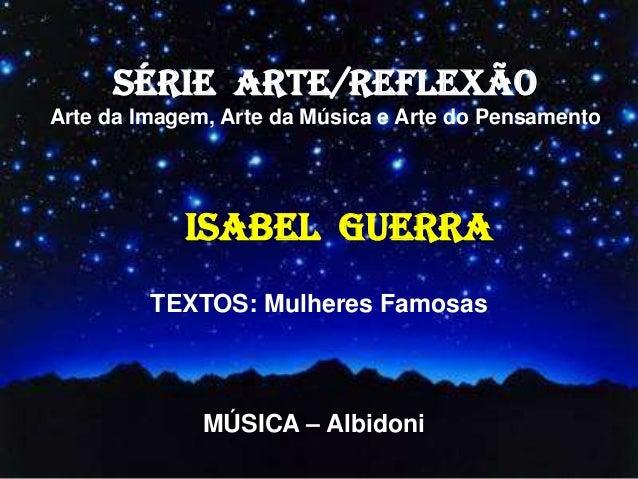 SÉRIE ARTE/REFLEXÃO Arte da Imagem, Arte da Música e Arte do Pensamento ISABEL GUERRA TEXTOS: Mulheres Famosas MÚSICA – Al...