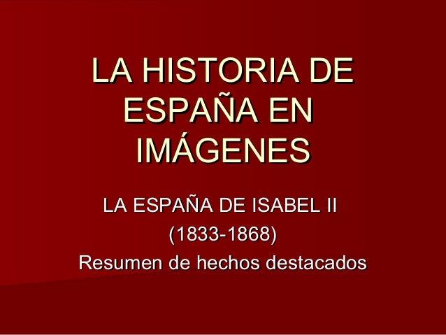 LA HISTORIA DE ESPAÑA EN IMÁGENES LA ESPAÑA DE ISABEL II (1833-1868) Resumen de hechos destacados