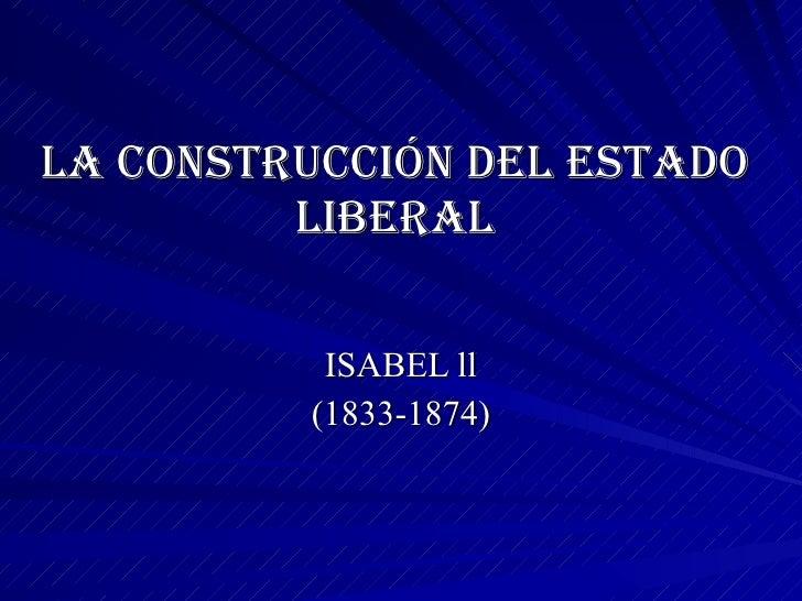 LA CONSTRUCCIÓN DEL ESTADO LIBERAL ISABEL ll (1833-1874)