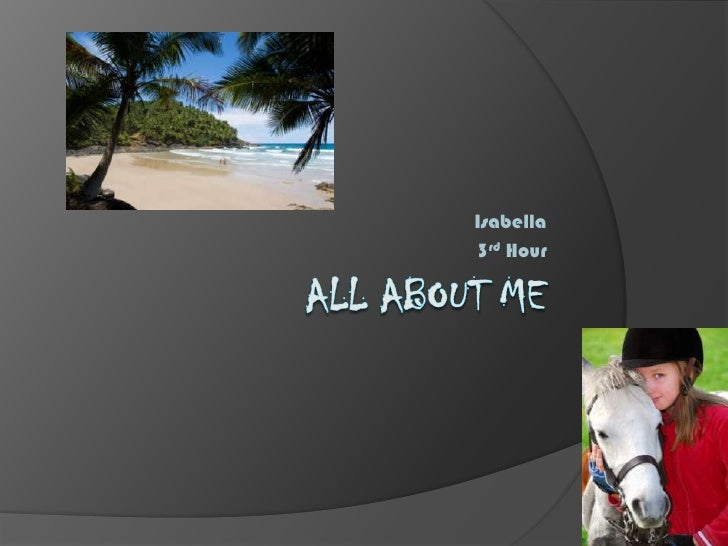 All about me<br />Isabella <br />3rd Hour <br />