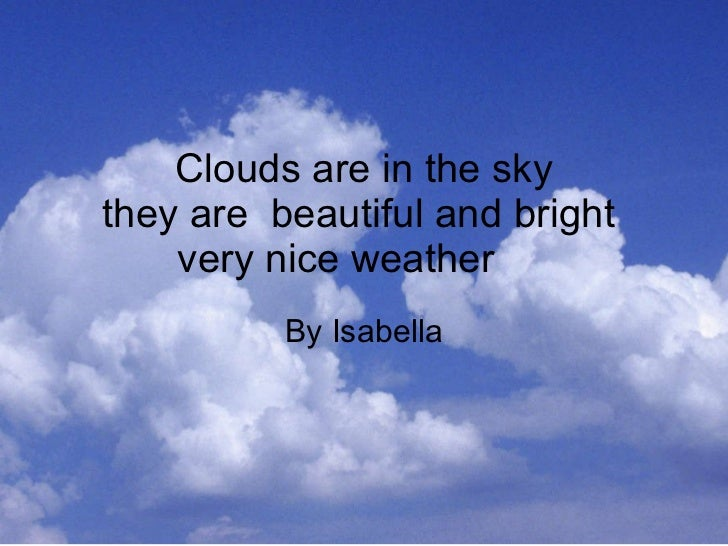 Clouds are in the sky they are  beautiful and bright  very nice weather  By Isabella