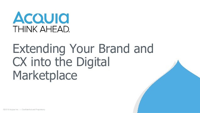 Extending Your Brand and CX into the Digital Marketplace ©2018 Acquia Inc. — Confidential and Proprietary