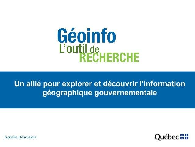 Un allié pour explorer et découvrir l'information  Isabe lle Desrosiers  géographique gouvernementale
