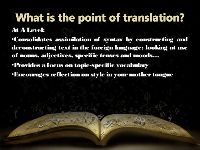 At A Level: •Consolidates assimilation of syntax by constructing and deconstructing text in the foreign language: looking ...