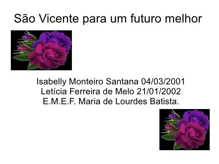 São Vicente para um futuro melhor   Isabelly Monteiro Santana 04/03/2001    Letícia Ferreira de Melo 21/01/2002     E.M.E....