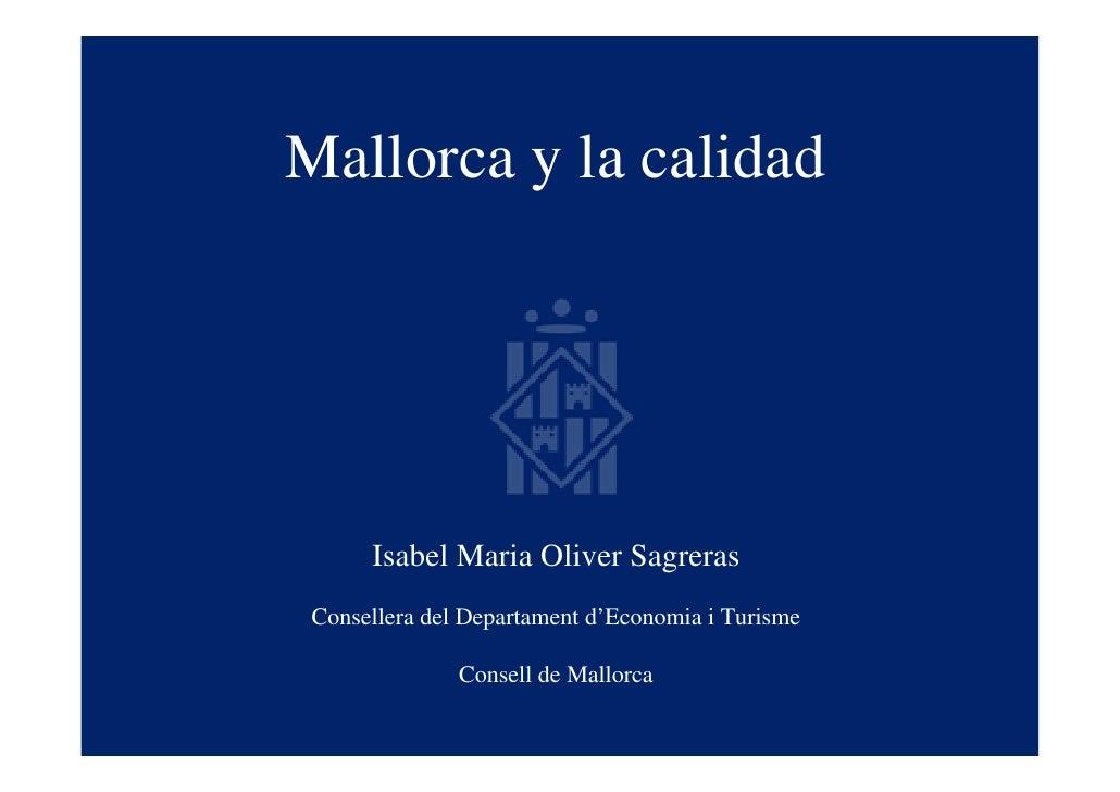 Mallorca y la calidad           Isabel Maria Oliver Sagreras  Consellera del Departament d'Economia i Turisme             ...