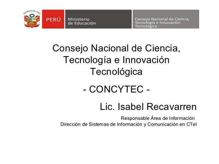 Lic. Isabel Recavarren Responsable Área de Información   Dirección de Sistemas de Información y Comunicación en CTeI Conse...
