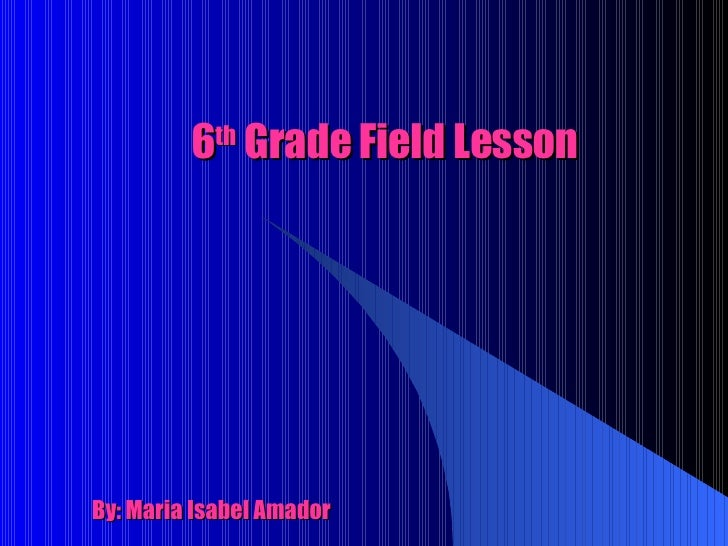 6 th  Grade Field Lesson By: Maria Isabel Amador