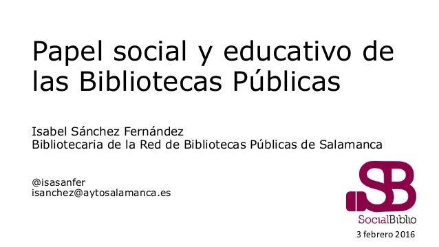 Papel social y educativo de las Bibliotecas Públicas Isabel Sánchez Fernández Bibliotecaria de la Red de Bibliotecas Públi...