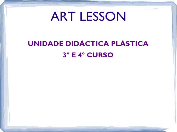 ART LESSONUNIDADE DIDÁCTICA PLÁSTICA       3º E 4º CURSO