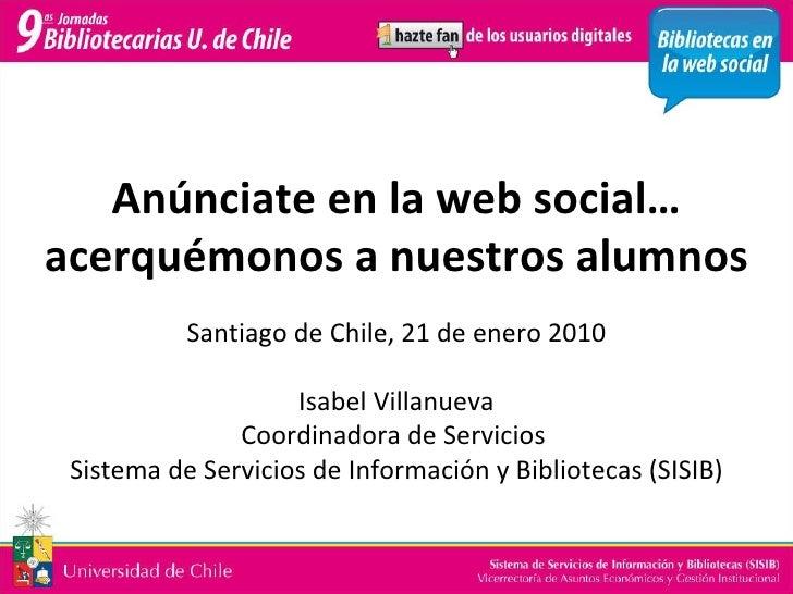 Anúnciate en la web social… acerquémonos a nuestros alumnos Santiago de Chile, 21 de enero 2010 Isabel Villanueva Coordina...