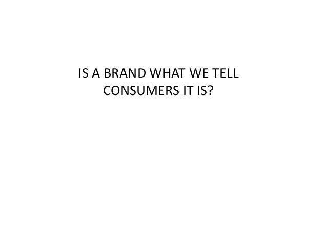 IS A BRAND WHAT WE TELL  CONSUMERS IT IS?