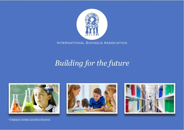 International Schools Association *UNESCO CONSULTATIVE STATUS Building for the future