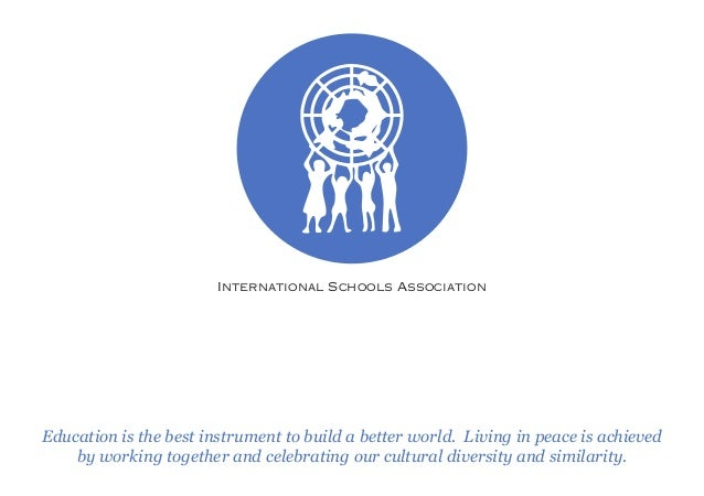 International Schools Association Education is the best instrument to build a better world. Living in peace is achieved by...
