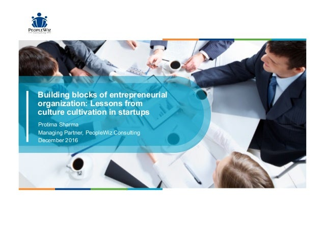 Building blocks of entrepreneurial organization: Lessons from culture cultivation in startups Protima Sharma Managing Part...